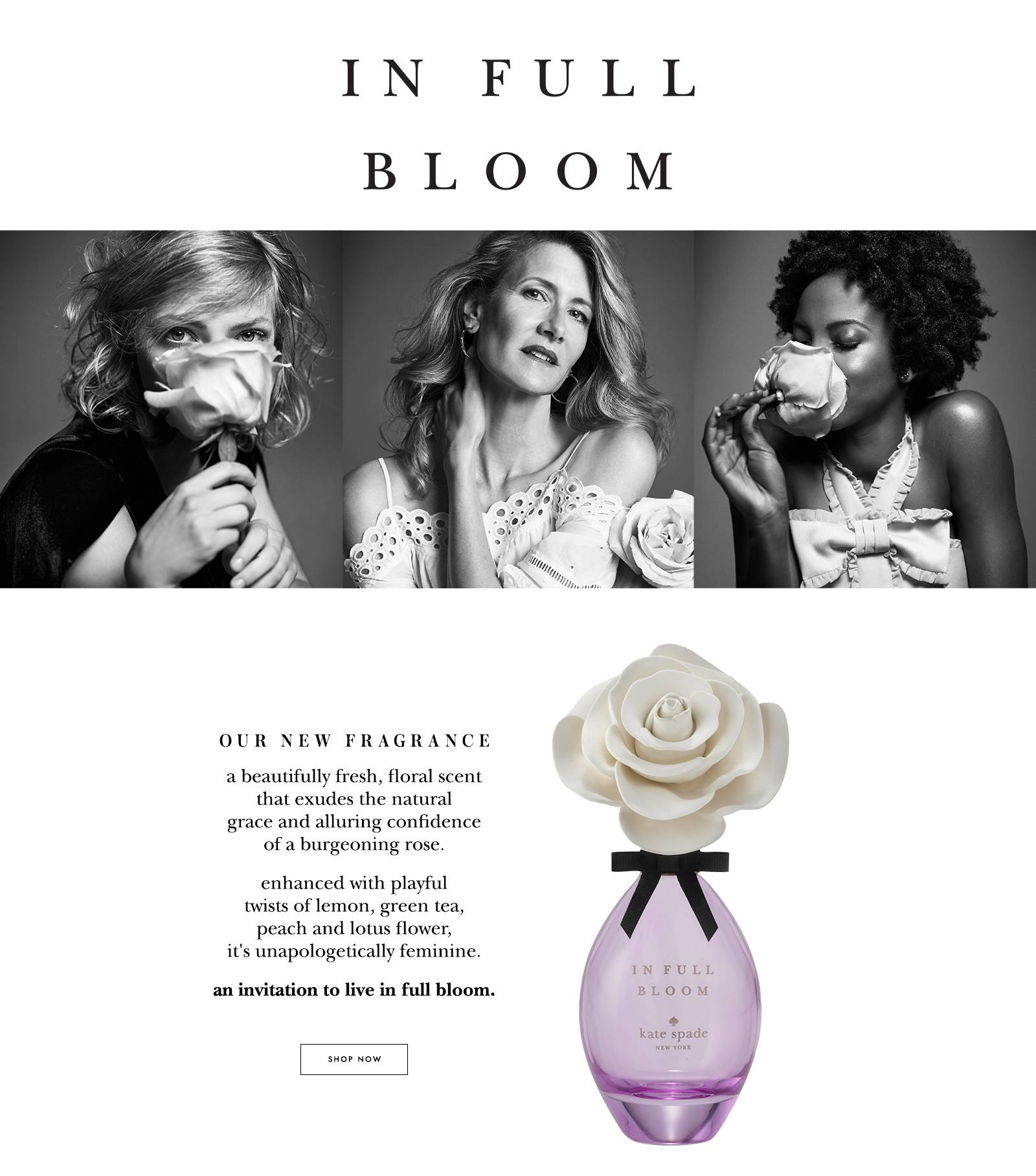 in full bloom. our new fragrance. a beautifully fresh, floral scent that exudes the natural grace and alluring confidence of a burgeoning rose. enhanced with playful twists of lemon, green tea, peach and lotus flower, it's unapologetically feminine. an invitation to live in full bloom. shop now.